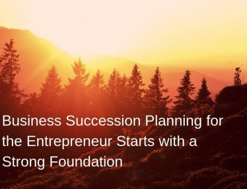 Business Succession Planning for the Entrepreneur Starts with a Strong Foundation